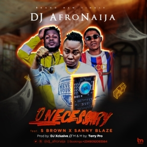 Dj AfroNaija - O Neccesary ft S Brown X Sanny Blaze